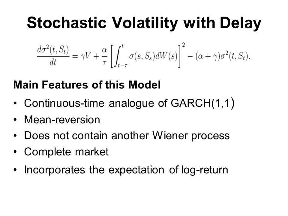 Stochastic Volatility with Delay Main Features of this Model Continuous-time analogue of GARCH(1,1 ) Mean-reversion Does not contain another Wiener process Complete market Incorporates the expectation of log-return
