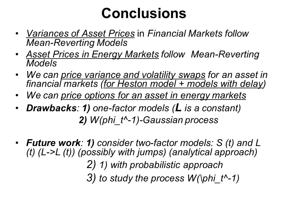 Conclusions Variances of Asset Prices in Financial Markets follow Mean-Reverting Models Asset Prices in Energy Markets follow Mean-Reverting Models We can price variance and volatility swaps for an asset in financial markets (for Heston model + models with delay) We can price options for an asset in energy markets Drawbacks: 1) one-factor models ( L is a constant) 2) W(phi_t^-1)-Gaussian process Future work: 1) consider two-factor models: S (t) and L (t) (L->L (t)) (possibly with jumps) (analytical approach) 2) 1) with probabilistic approach 3) to study the process W(\phi_t^-1)
