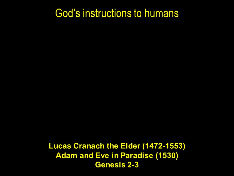 God's instructions to humans Lucas Cranach the Elder (1472-1553) Adam and Eve in Paradise (1530) Genesis 2-3