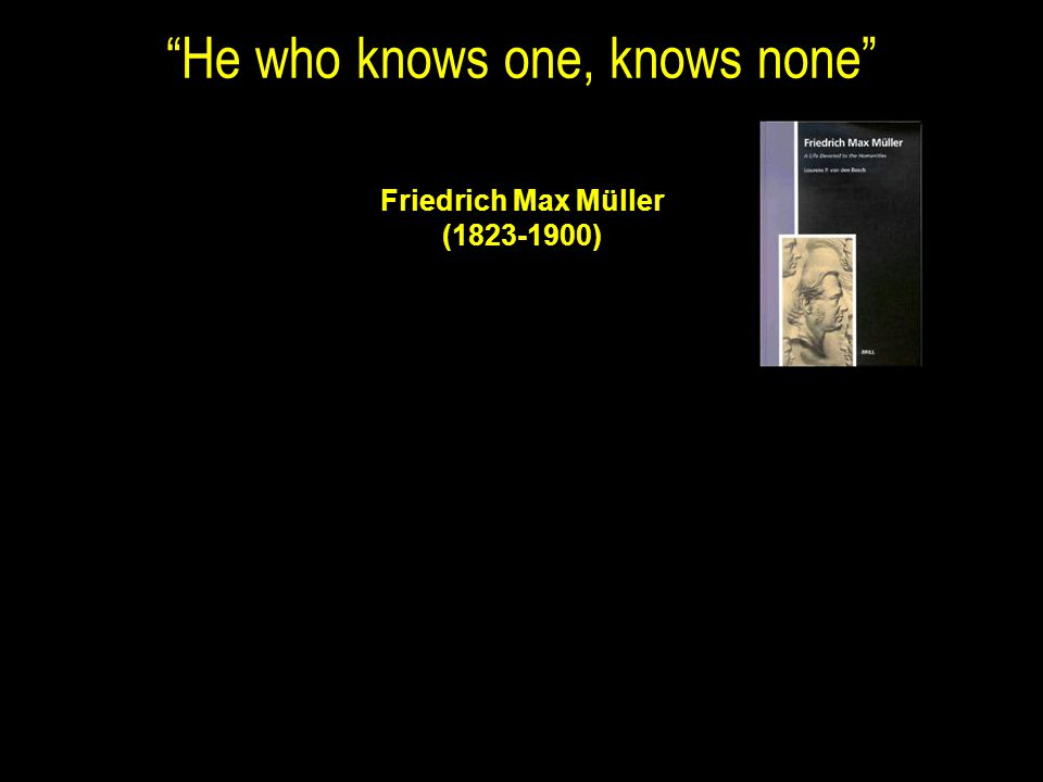 He who knows one, knows none Friedrich Max Müller (1823-1900)