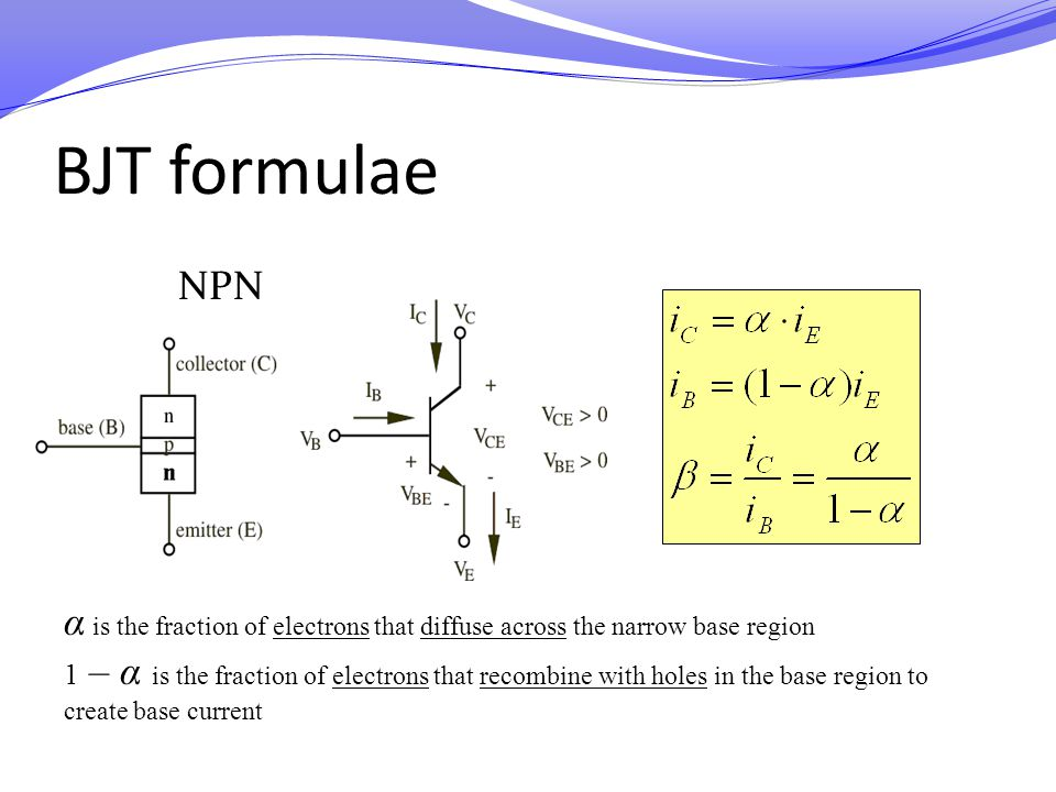 BJT formulae NPN α is the fraction of electrons that diffuse across the narrow base region 1 – α is the fraction of electrons that recombine with hole