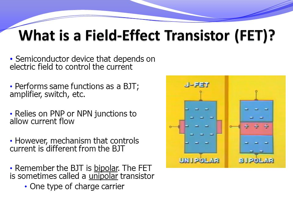 Semiconductor device that depends on electric field to control the current Performs same functions as a BJT; amplifier, switch, etc. Relies on PNP or