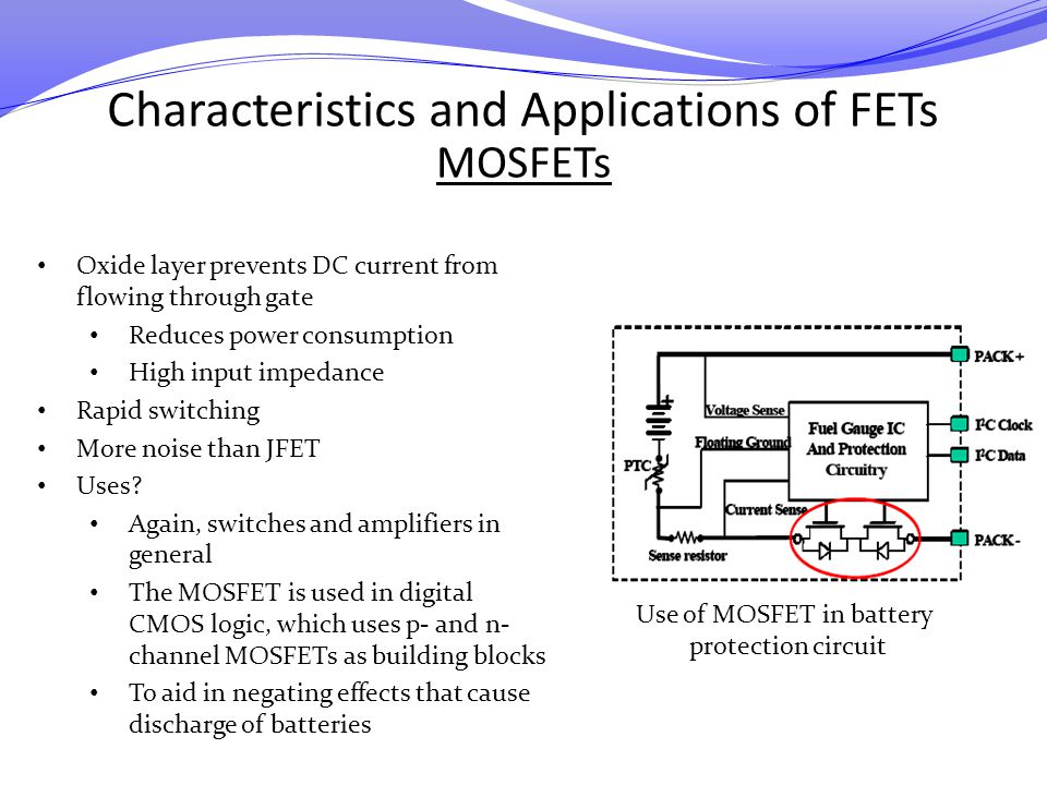 Characteristics and Applications of FETs MOSFETs Oxide layer prevents DC current from flowing through gate Reduces power consumption High input impeda
