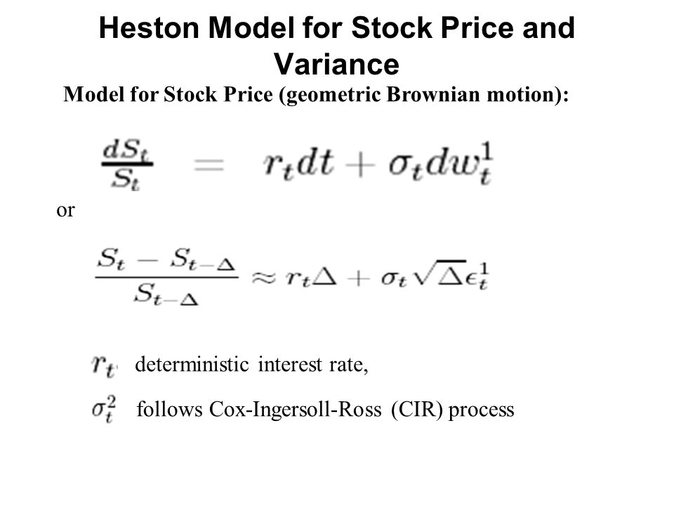 Heston Model for Stock Price and Variance Model for Stock Price (geometric Brownian motion): or follows Cox-Ingersoll-Ross (CIR) process deterministic interest rate,