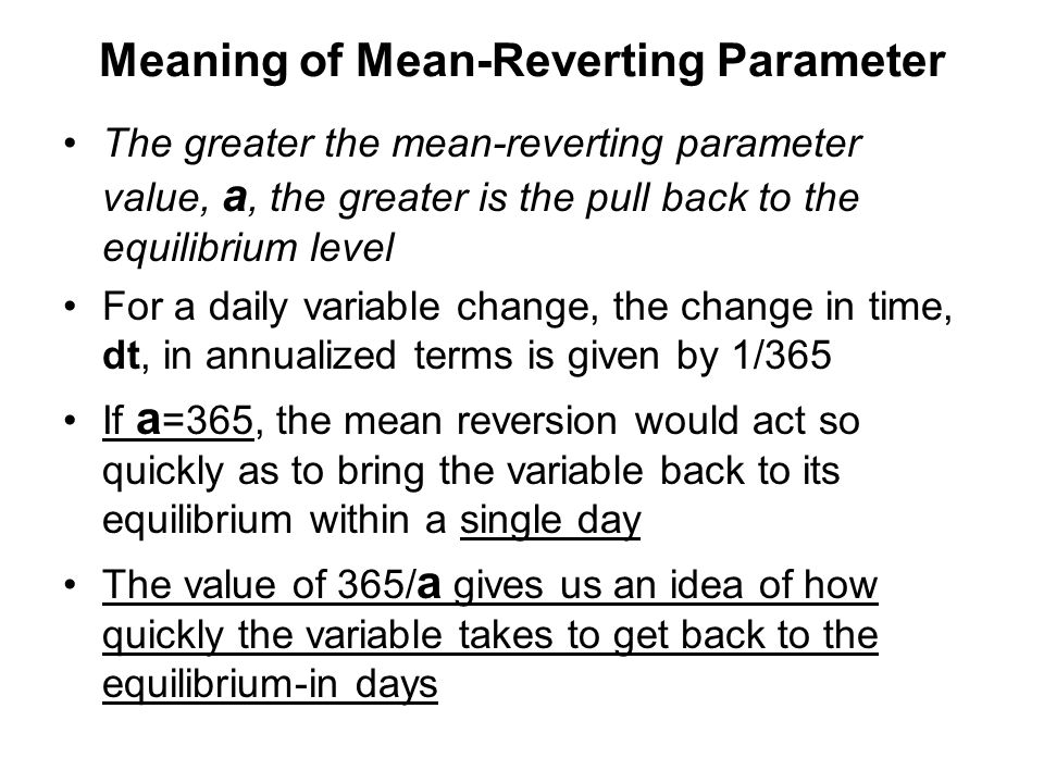 Meaning of Mean-Reverting Parameter The greater the mean-reverting parameter value, a, the greater is the pull back to the equilibrium level For a daily variable change, the change in time, dt, in annualized terms is given by 1/365 If a =365, the mean reversion would act so quickly as to bring the variable back to its equilibrium within a single day The value of 365/ a gives us an idea of how quickly the variable takes to get back to the equilibrium-in days