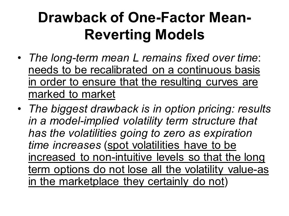 Drawback of One-Factor Mean- Reverting Models The long-term mean L remains fixed over time: needs to be recalibrated on a continuous basis in order to ensure that the resulting curves are marked to market The biggest drawback is in option pricing: results in a model-implied volatility term structure that has the volatilities going to zero as expiration time increases (spot volatilities have to be increased to non-intuitive levels so that the long term options do not lose all the volatility value-as in the marketplace they certainly do not)