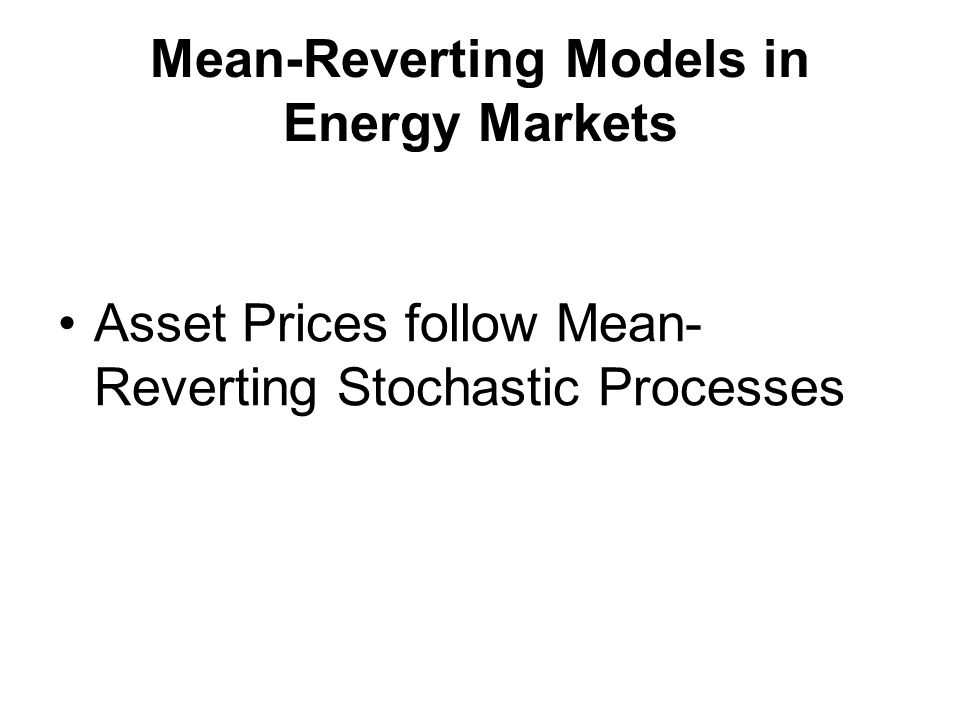 Mean-Reverting Models in Energy Markets Asset Prices follow Mean- Reverting Stochastic Processes