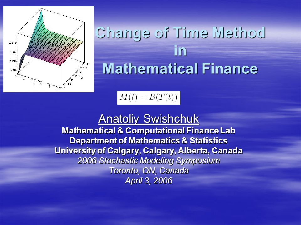 Outline  Change of Time (CT): Definition and Examples  Interpretation of CTM  Change of Time Method (CTM): Short History  CTM for Stochastic Differential Equations  Black-Scholes by CTM (i.e., CTM for GBM)  Explicit Option Pricing Formula (EOPF) for Mean- Reverting Model (MRM) by CTM  Black-Scholes Formula as a Particular Case of EOPF for MRM  Variance and Volatility Swaps (VarSw and VolSw)  Modeling and Pricing of VarSw and VolSw by CTM