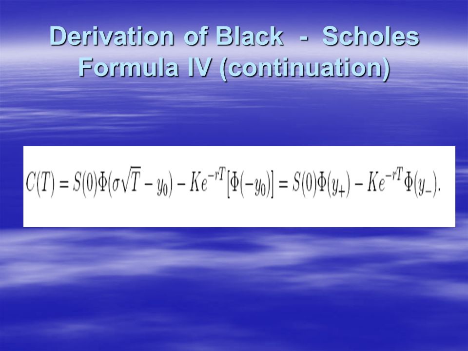Derivation of Black - Scholes Formula IV (continuation)