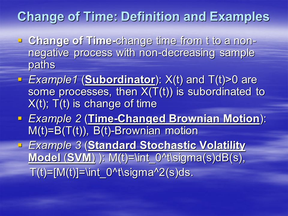 Change of Time: Definition and Examples  Change of Time-change time from t to a non- negative process with non-decreasing sample paths  Example1 (Subordinator): X(t) and T(t)>0 are some processes, then X(T(t)) is subordinated to X(t); T(t) is change of time  Example 2 (Time-Changed Brownian Motion): M(t)=B(T(t)), B(t)-Brownian motion  Example 3 (Standard Stochastic Volatility Model (SVM) ): M(t)=\int_0^t\sigma(s)dB(s), T(t)=[M(t)]=\int_0^t\sigma^2(s)ds.