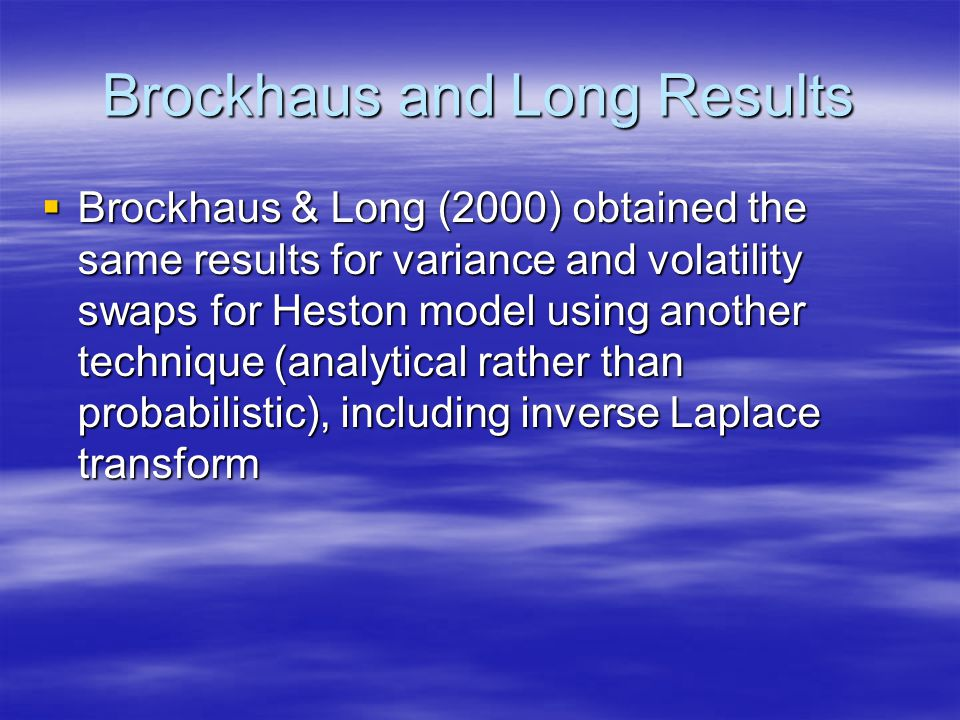 Brockhaus and Long Results  Brockhaus & Long (2000) obtained the same results for variance and volatility swaps for Heston model using another technique (analytical rather than probabilistic), including inverse Laplace transform