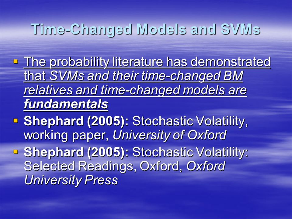 Time-Changed Models and SVMs  The probability literature has demonstrated that SVMs and their time-changed BM relatives and time-changed models are fundamentals  Shephard (2005): Stochastic Volatility, working paper, University of Oxford  Shephard (2005): Stochastic Volatility: Selected Readings, Oxford, Oxford University Press