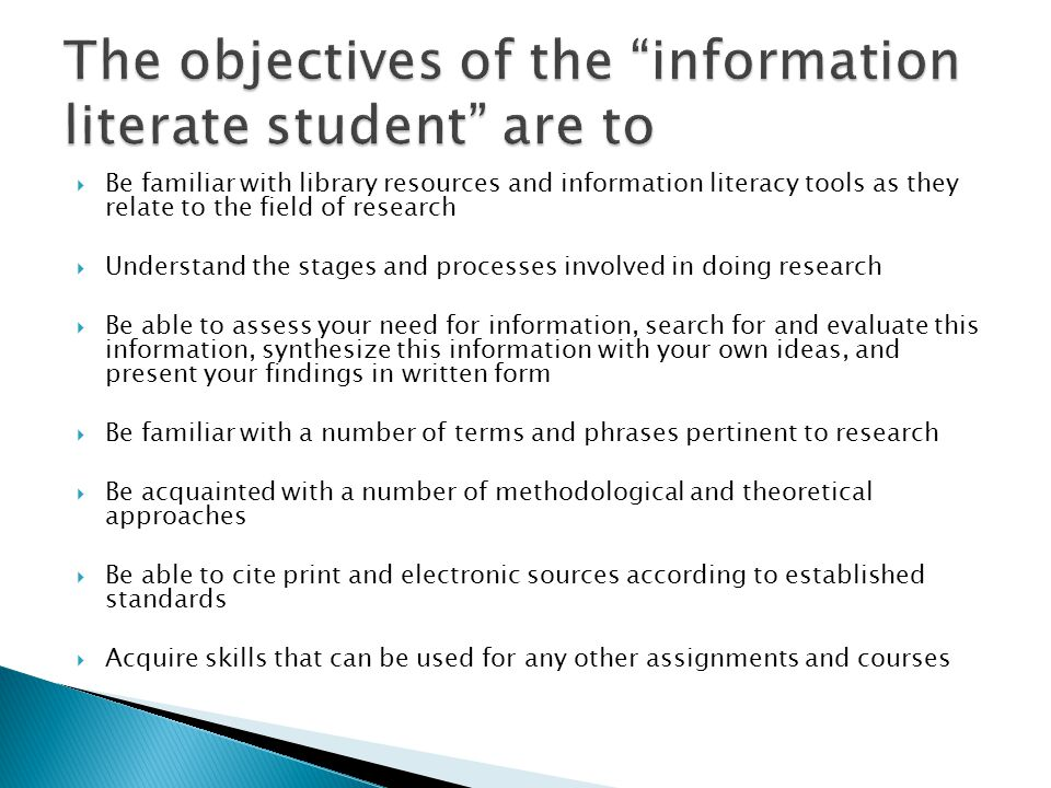  Be familiar with library resources and information literacy tools as they relate to the field of research  Understand the stages and processes involved in doing research  Be able to assess your need for information, search for and evaluate this information, synthesize this information with your own ideas, and present your findings in written form  Be familiar with a number of terms and phrases pertinent to research  Be acquainted with a number of methodological and theoretical approaches  Be able to cite print and electronic sources according to established standards  Acquire skills that can be used for any other assignments and courses