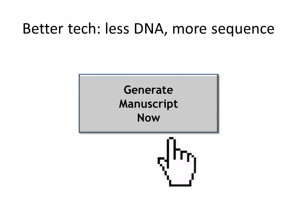 Better tech: less input, more results Better tech: less DNA, more sequence Generate Manuscript Now Generate Manuscript Now