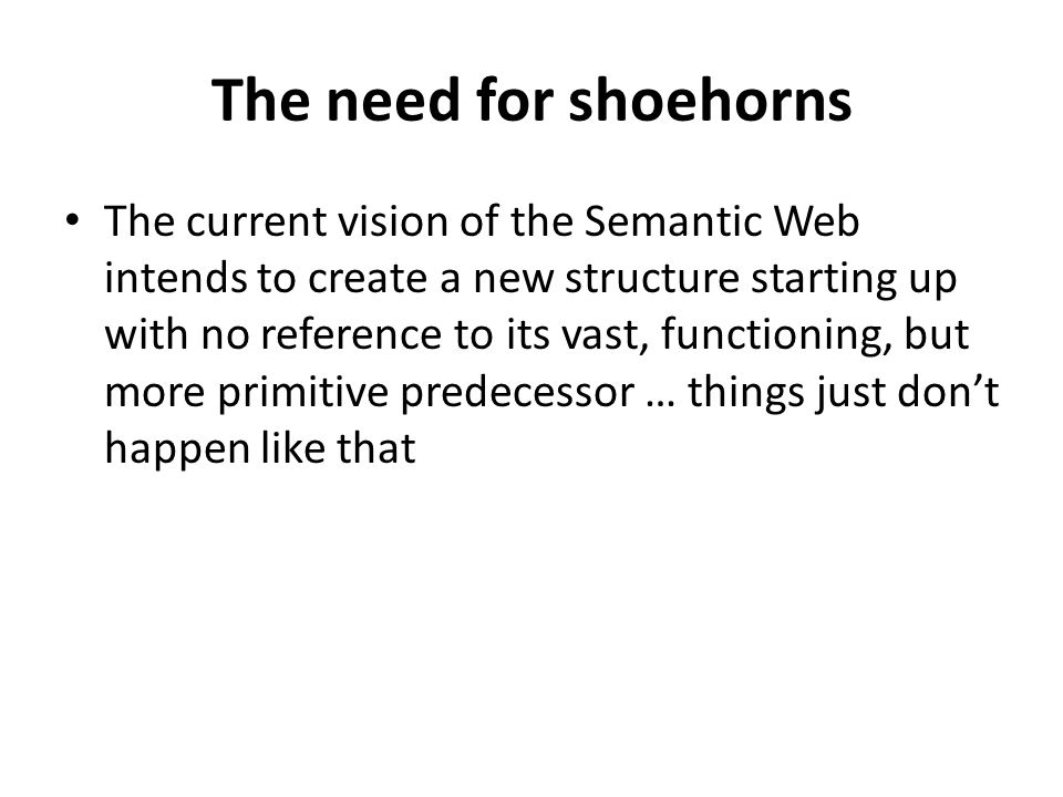 The need for shoehorns The current vision of the Semantic Web intends to create a new structure starting up with no reference to its vast, functioning, but more primitive predecessor … things just don't happen like that