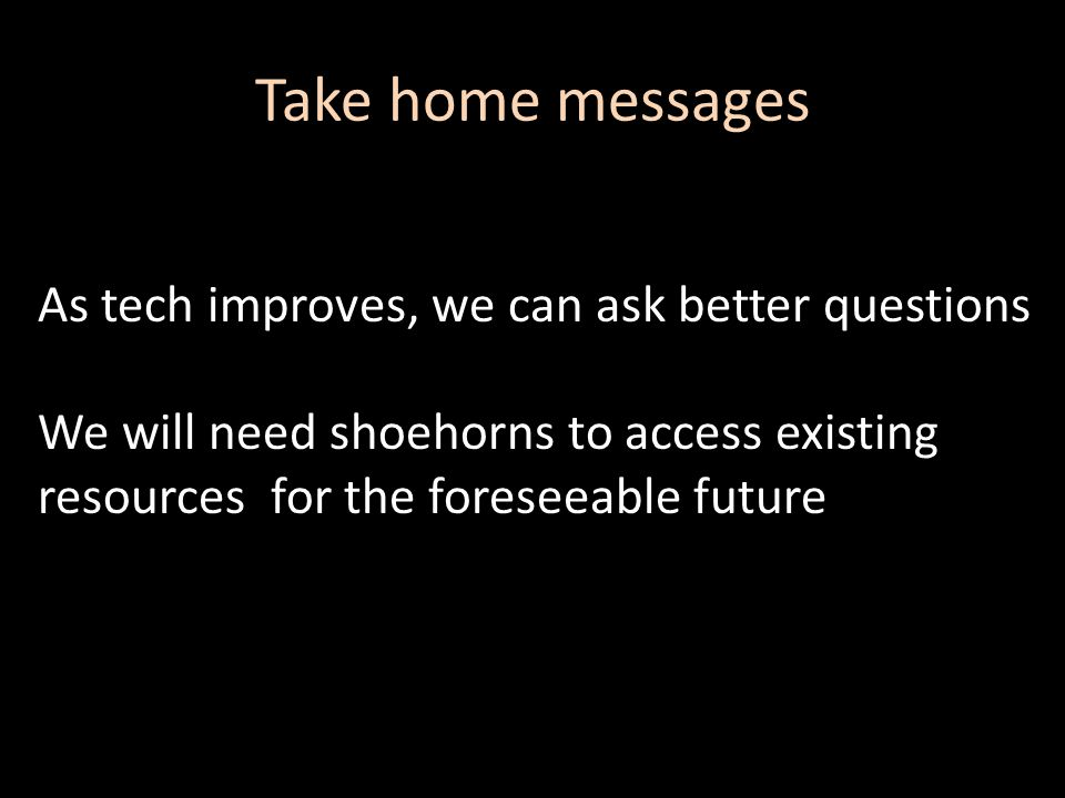 Take home messages As tech improves, we can ask better questions We will need shoehorns to access existing resources for the foreseeable future