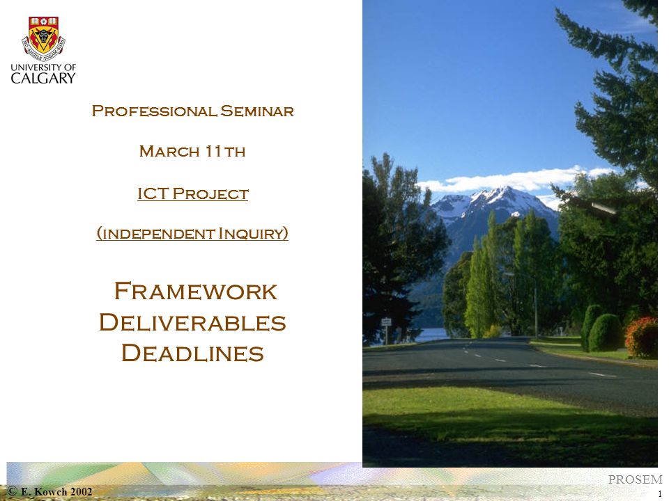 © E. Kowch 2002 1 PROSEM Professional Seminar March 11th ICT Project (independent Inquiry) Framework Deliverables Deadlines