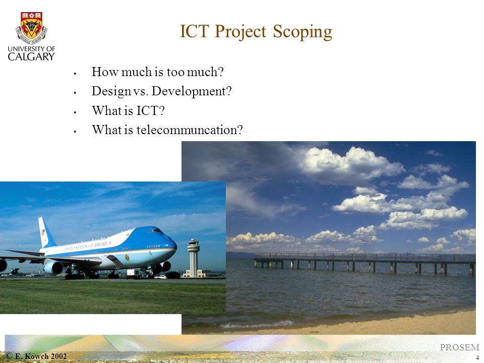 © E. Kowch 2002 4 PROSEM ICT Project Scoping How much is too much.