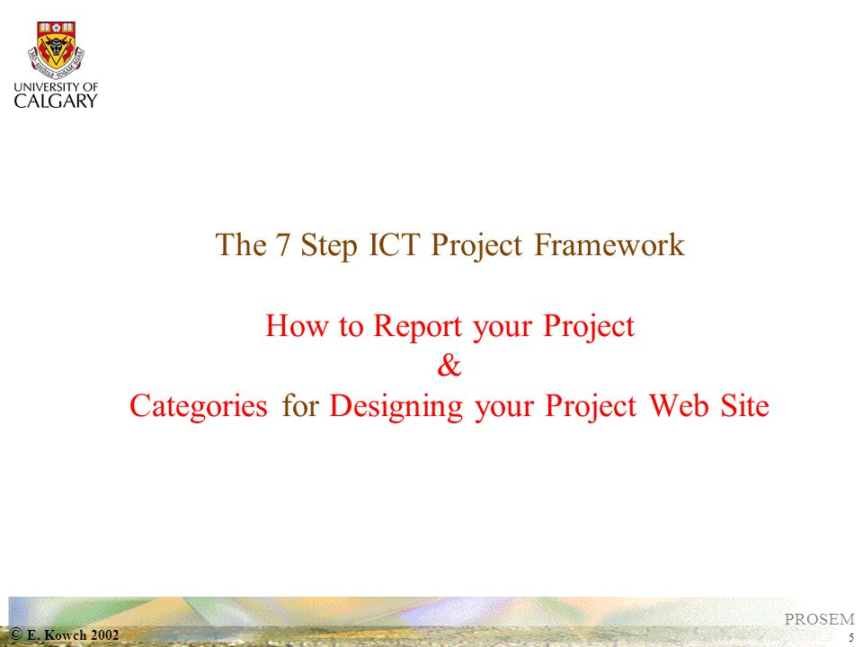 © E. Kowch 2002 5 PROSEM The 7 Step ICT Project Framework How to Report your Project & Categories for Designing your Project Web Site