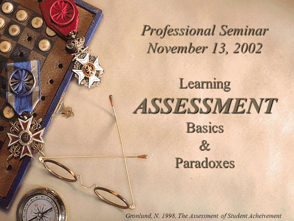 Professional Seminar November 13, 2002 Learning ASSESSMENT Basics & Paradoxes Gronlund, N.