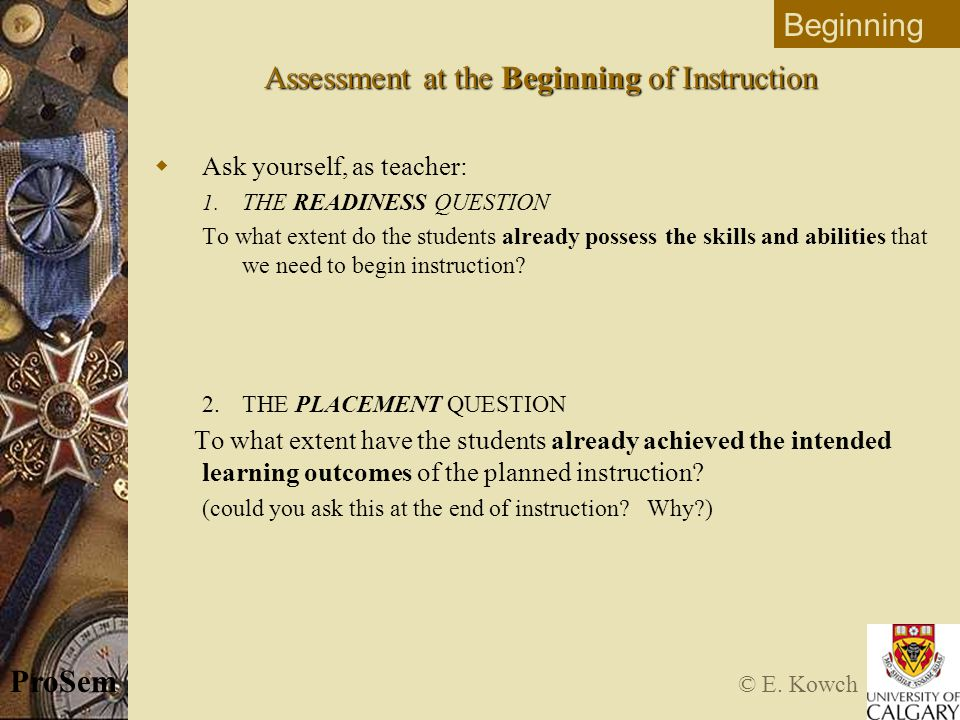 © E. Kowch ProSem Assessment at the Beginning of Instruction  Ask yourself, as teacher: 1.