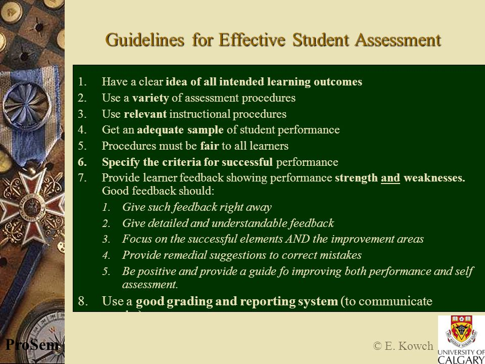 © E. Kowch ProSem Guidelines for Effective Student Assessment 1.Have a clear idea of all intended learning outcomes 2.Use a variety of assessment proc