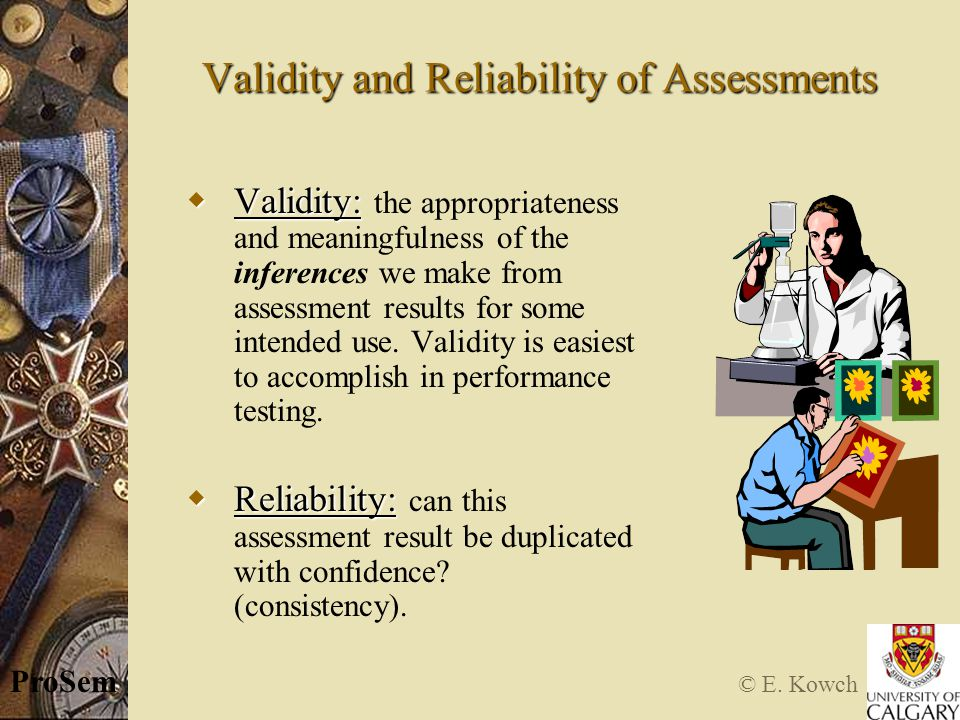 © E. Kowch ProSem Validity and Reliability of Assessments  Validity:  Validity: the appropriateness and meaningfulness of the inferences we make fro