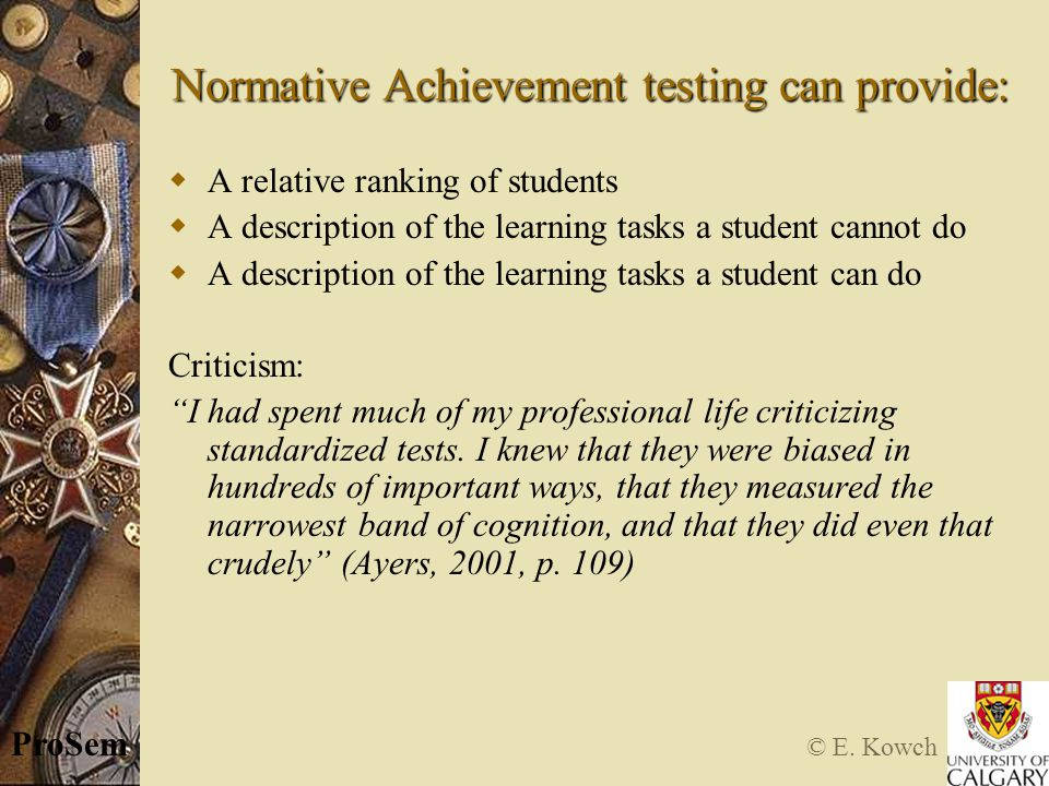 © E. Kowch ProSem Normative Achievement testing can provide:  A relative ranking of students  A description of the learning tasks a student cannot d
