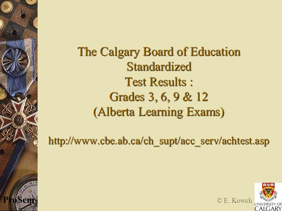 © E. Kowch ProSem The Calgary Board of Education Standardized Test Results : Grades 3, 6, 9 & 12 (Alberta Learning Exams) http://www.cbe.ab.ca/ch_supt