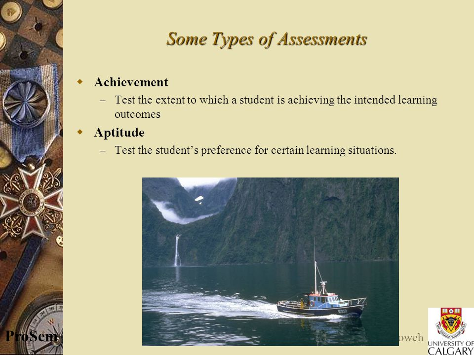© E. Kowch ProSem Some Types of Assessments  Achievement – Test the extent to which a student is achieving the intended learning outcomes  Aptitude