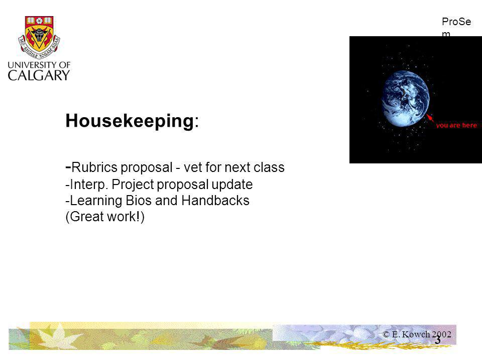 © E. Kowch 2002 ProSe m 3 Housekeeping: - Rubrics proposal - vet for next class -Interp.