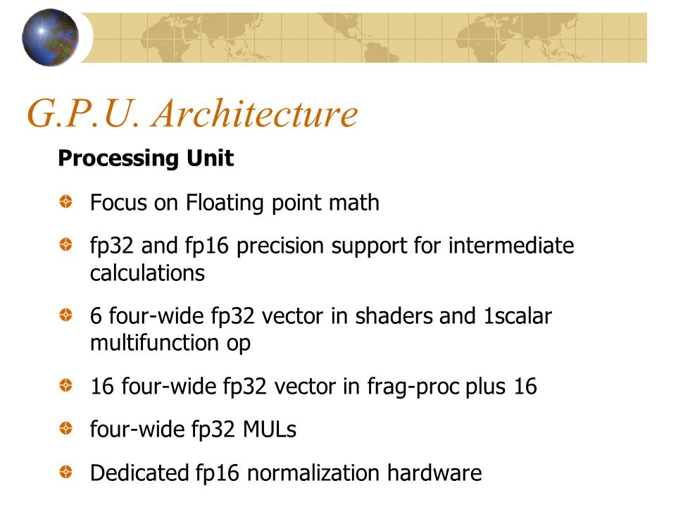 G.P.U. Architecture Processing Unit Focus on Floating point math fp32 and fp16 precision support for intermediate calculations 6 four-wide fp32 vector