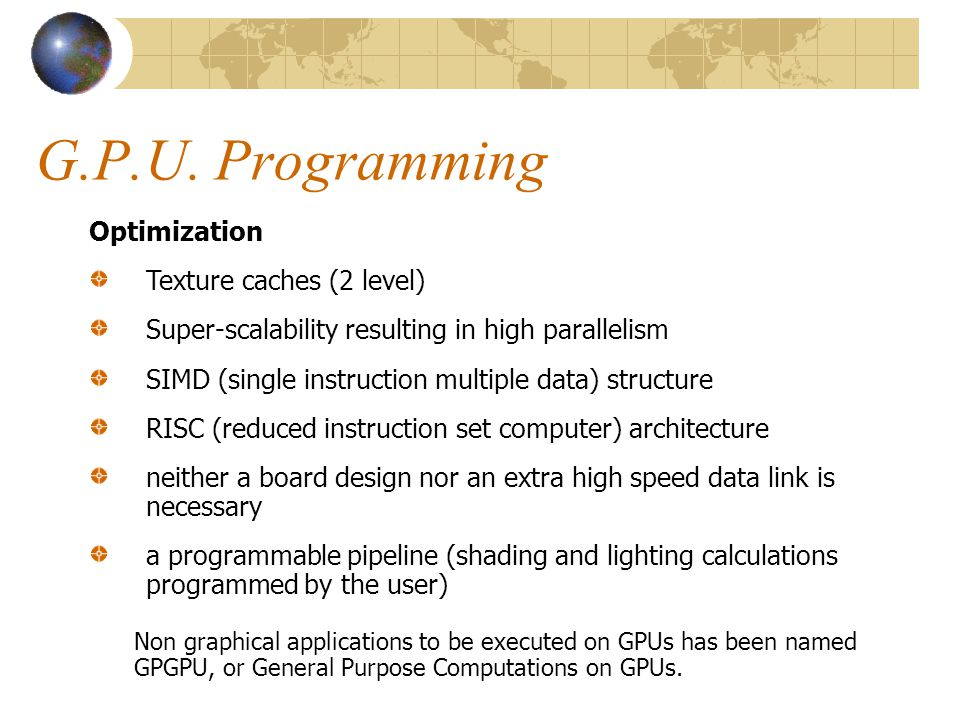 G.P.U. Programming Non graphical applications to be executed on GPUs has been named GPGPU, or General Purpose Computations on GPUs. Optimization Textu