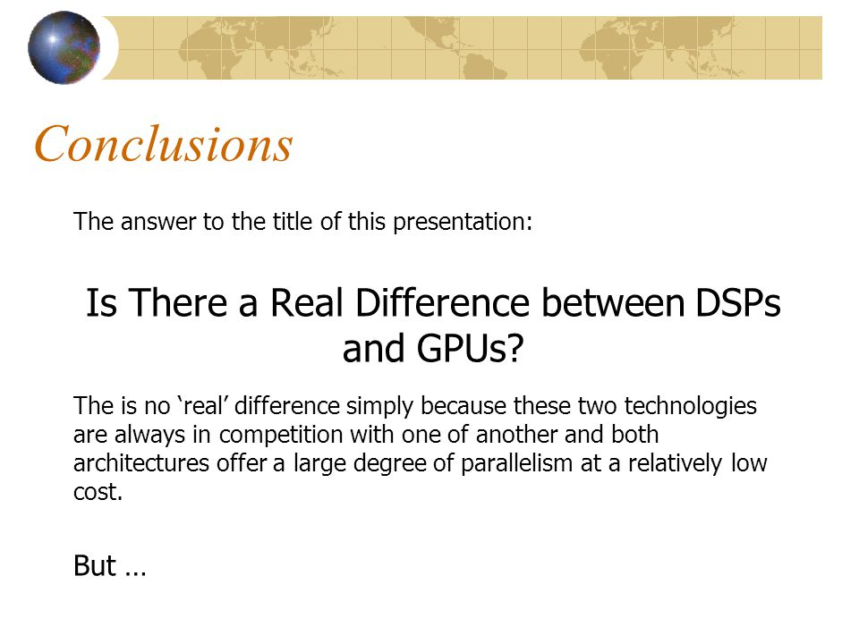 Conclusions The answer to the title of this presentation: Is There a Real Difference between DSPs and GPUs? The is no 'real' difference simply because