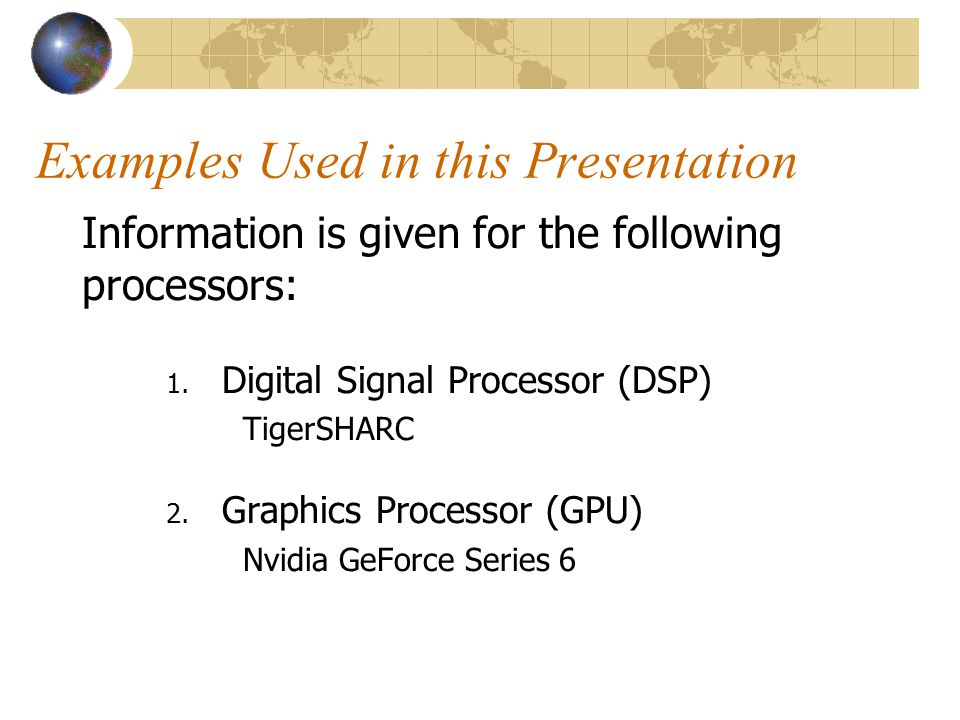 Examples Used in this Presentation Information is given for the following processors: 1. Digital Signal Processor (DSP) TigerSHARC 2. Graphics Process