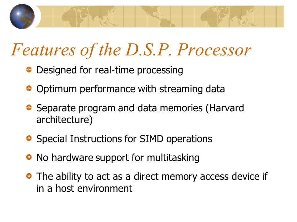 Features of the D.S.P. Processor Designed for real-time processing Optimum performance with streaming data Separate program and data memories (Harvard