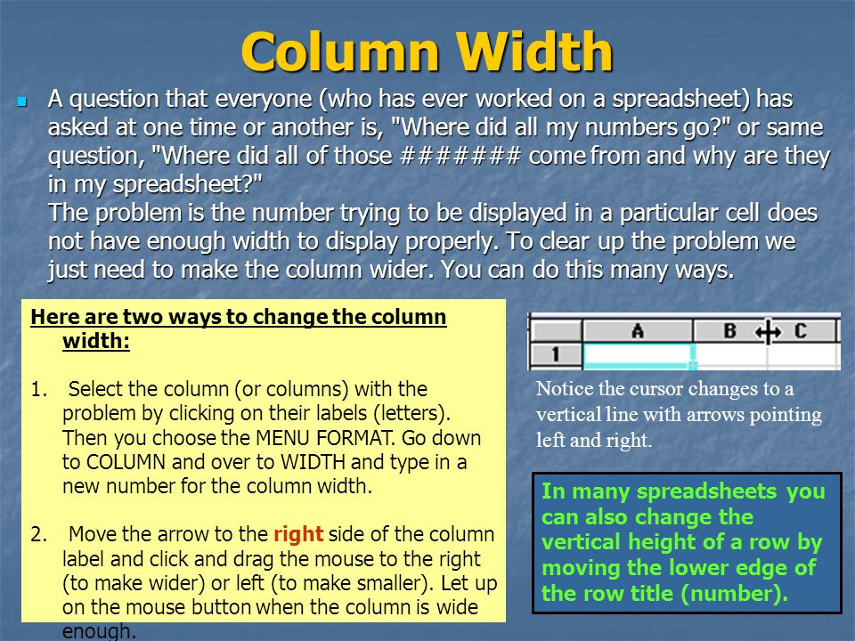 Column Width A question that everyone (who has ever worked on a spreadsheet) has asked at one time or another is, Where did all my numbers go? or same question, Where did all of those ####### come from and why are they in my spreadsheet? The problem is the number trying to be displayed in a particular cell does not have enough width to display properly.