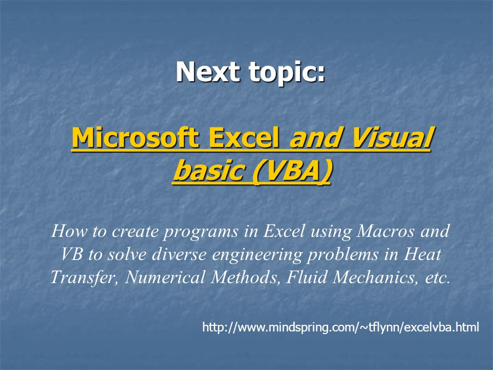 Next topic: Microsoft Excel and Visual basic (VBA) Next topic: Microsoft Excel and Visual basic (VBA) How to create programs in Excel using Macros and VB to solve diverse engineering problems in Heat Transfer, Numerical Methods, Fluid Mechanics, etc.