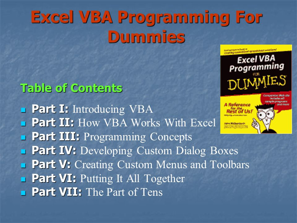 Excel VBA Programming For Dummies Table of Contents Part I: Part I: Introducing VBA Part II: Part II: How VBA Works With Excel Part III: Part III: Programming Concepts Part IV: Part IV: Developing Custom Dialog Boxes Part V: Part V: Creating Custom Menus and Toolbars Part VI: Part VI: Putting It All Together Part VII: Part VII: The Part of Tens