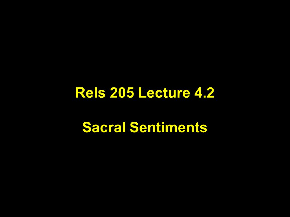 Rels 205 Lecture 4.2 Sacral Sentiments