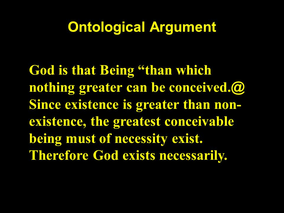 "Ontological Argument God is that Being ""than which nothing greater can be conceived. @ Since existence is greater than non- existence, the greatest co"