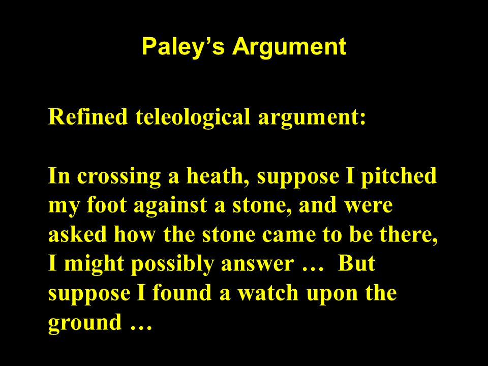 Paley's Argument Refined teleological argument: In crossing a heath, suppose I pitched my foot against a stone, and were asked how the stone came to b