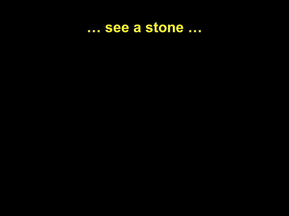 … see a stone …