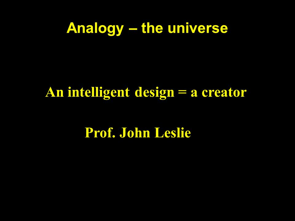 Analogy – the universe An intelligent design = a creator Prof. John Leslie