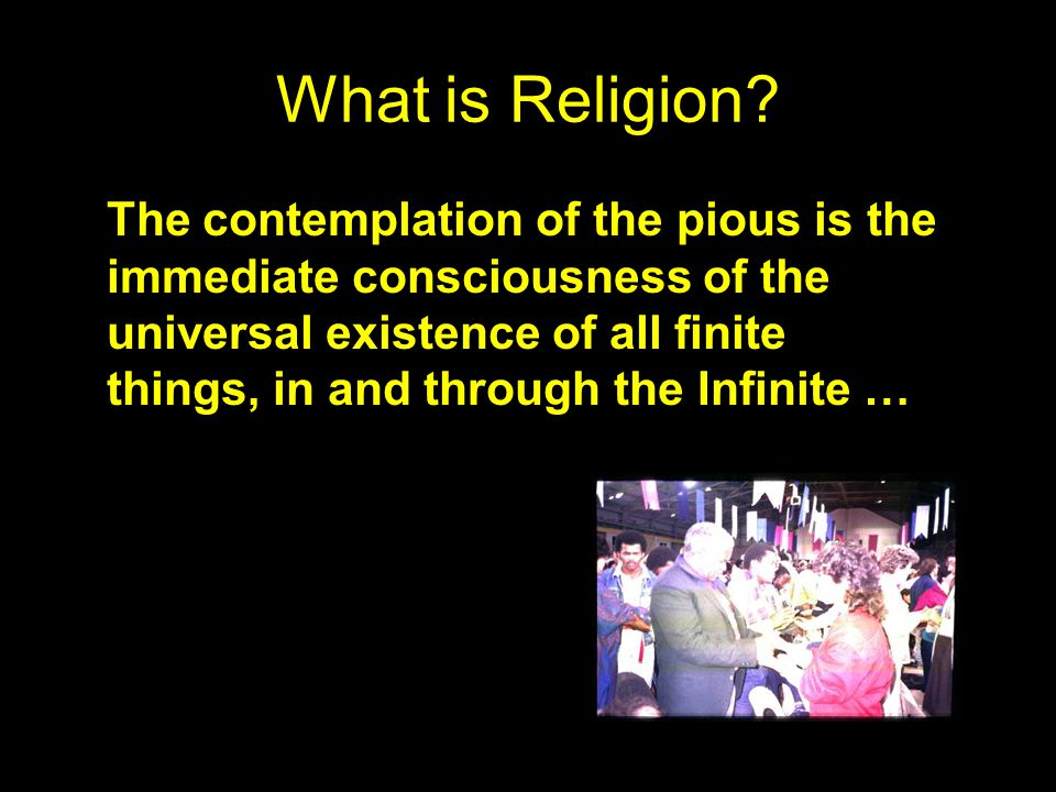 What is Religion? … religion is essentially contemplative … The contemplation of the pious is the immediate consciousness of the universal existence o