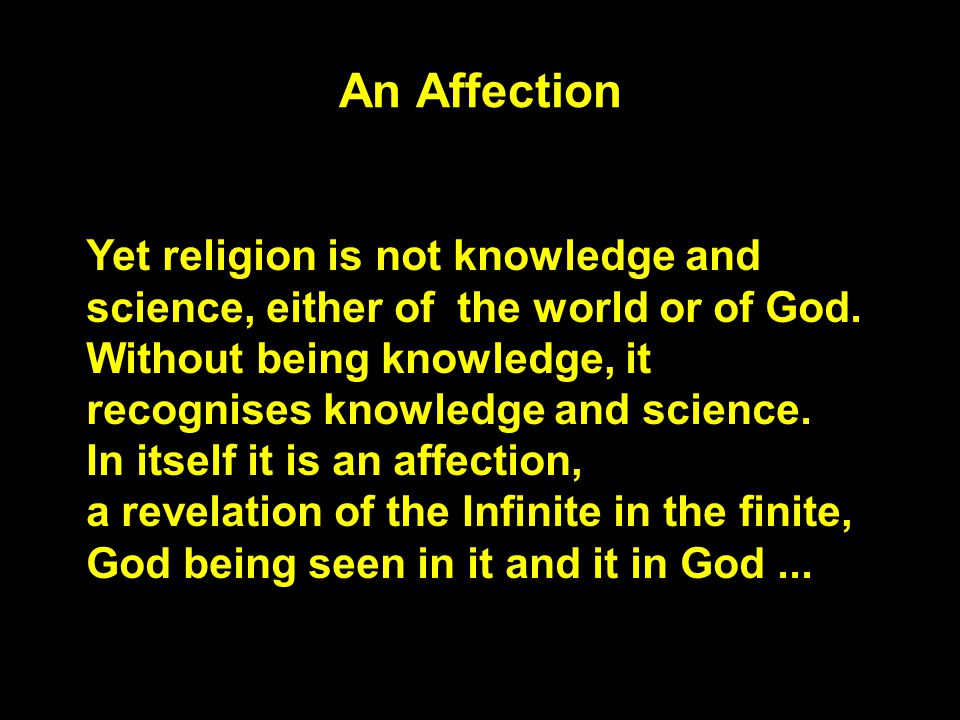 An Affection Yet religion is not knowledge and science, either of the world or of God. Without being knowledge, it recognises knowledge and science. I