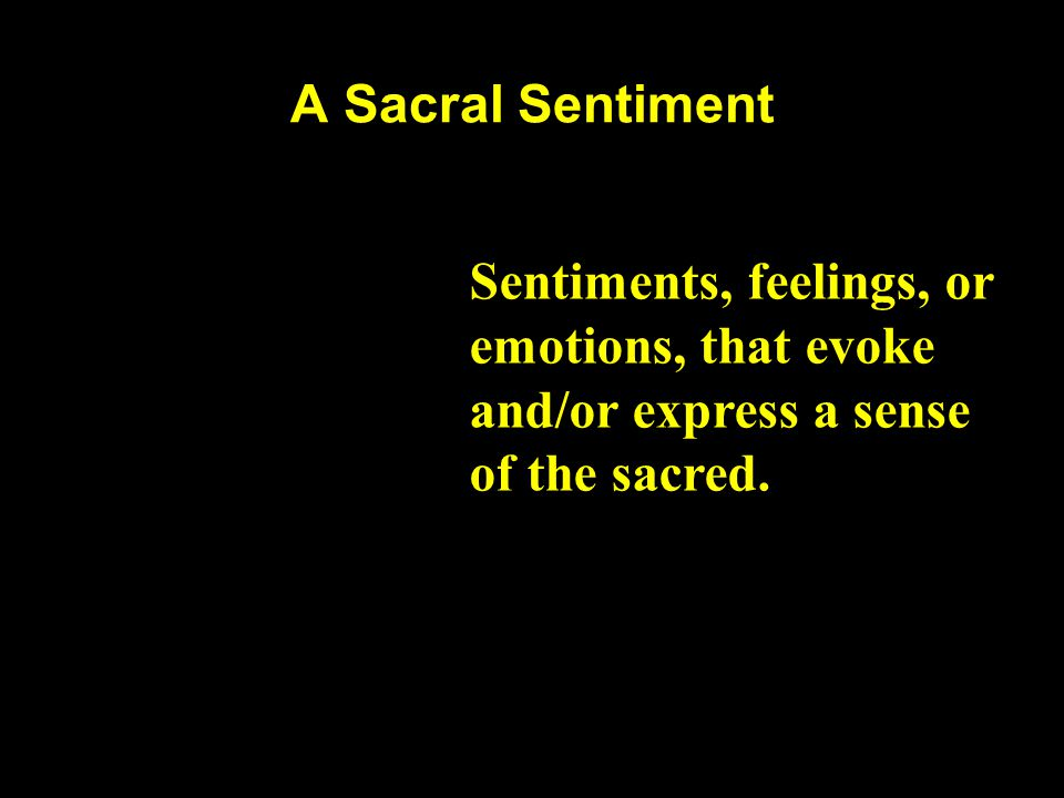 A Sacral Sentiment Sentiments, feelings, or emotions, that evoke and/or express a sense of the sacred.