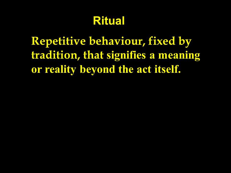 Ritual Repetitive behaviour, fixed by tradition, that signifies a meaning or reality beyond the act itself.