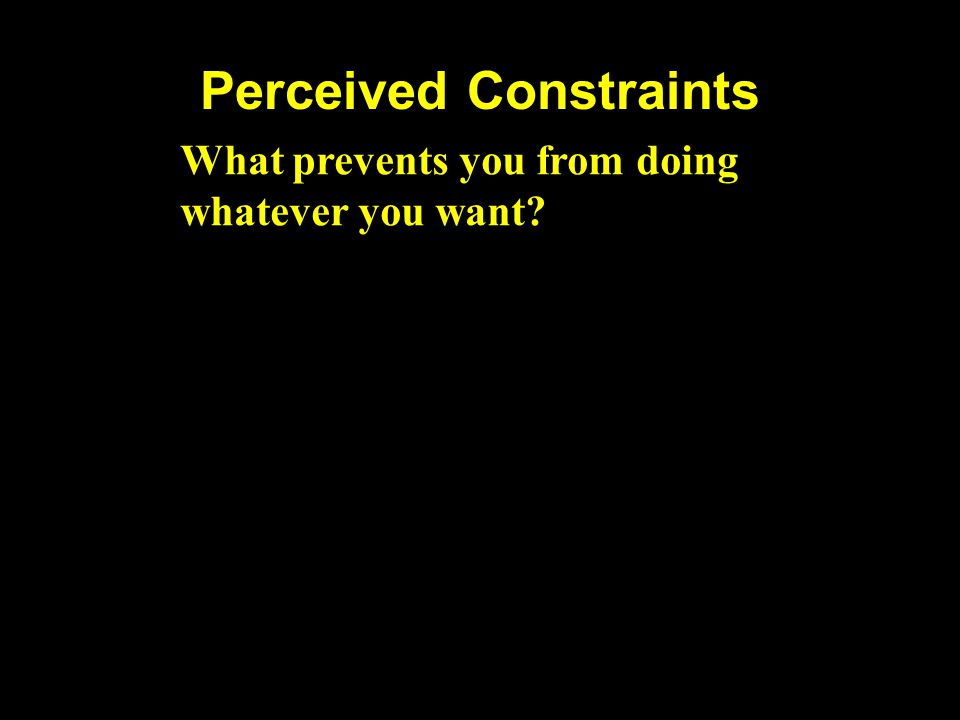 Perceived Constraints What prevents you from doing whatever you want