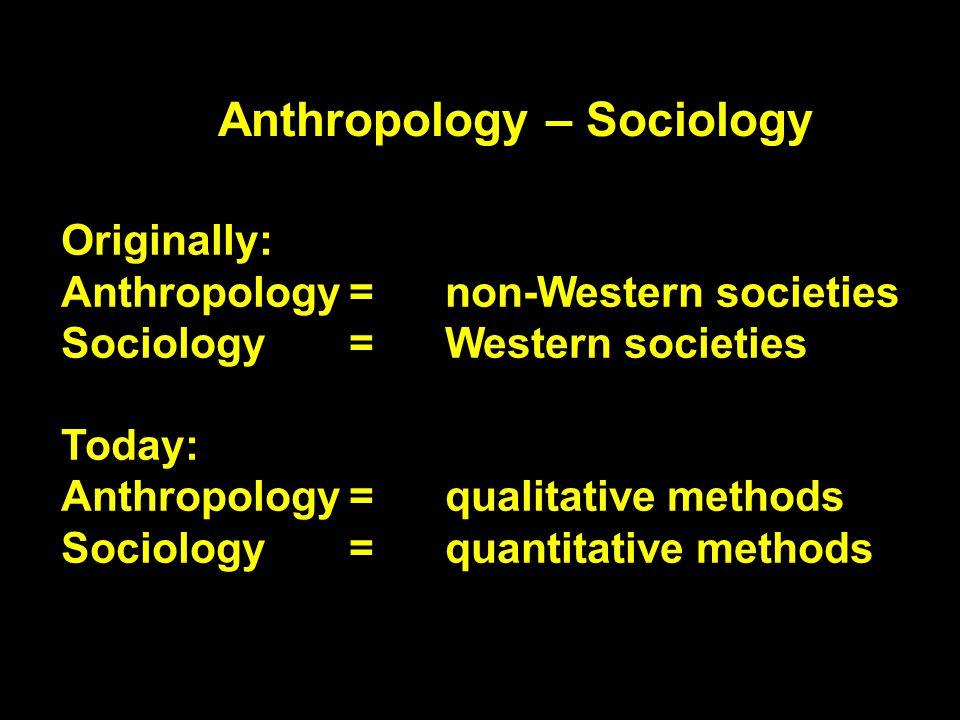 Anthropology – Sociology Originally: Anthropology= non-Western societies Sociology= Western societies Today: Anthropology=qualitative methods Sociology = quantitative methods